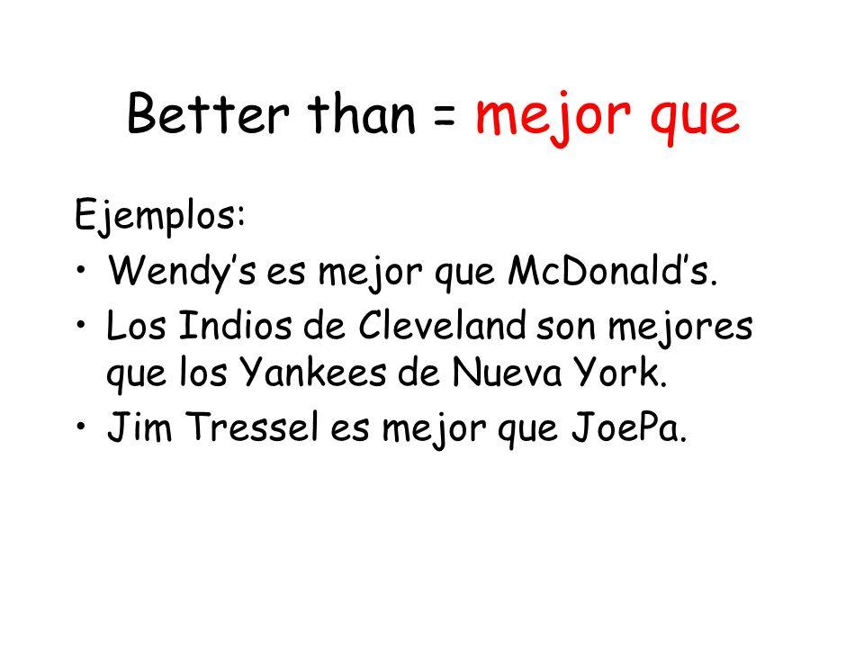 Better than = mejor que Ejemplos: Wendy's es mejor que McDonald's.
