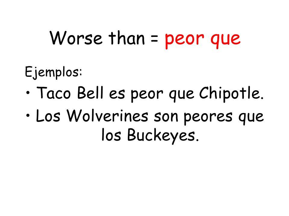 Worse than = peor que Ejemplos: Taco Bell es peor que Chipotle.