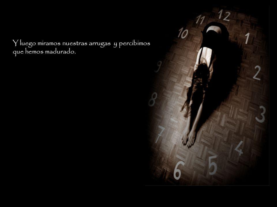 Por este reloj, se envejecen las cosas que no conseguimos alargar a través del tiempo que vivimos.