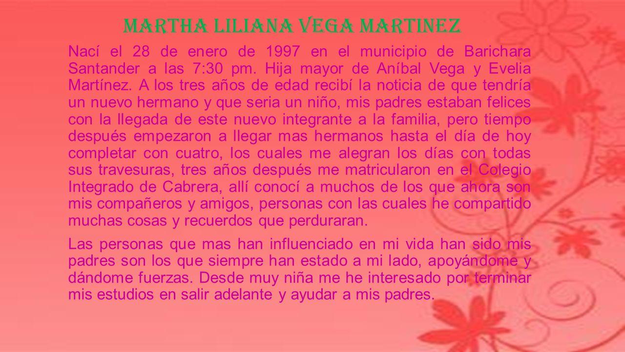 MARTHA LILIANA VEGA MARTINEZ Nací el 28 de enero de 1997 en el municipio de Barichara Santander a las 7:30 pm.