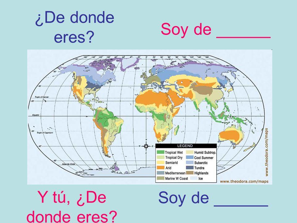 ¿De donde eres? Soy de ______ Y tú, ¿De donde eres? Soy de ______