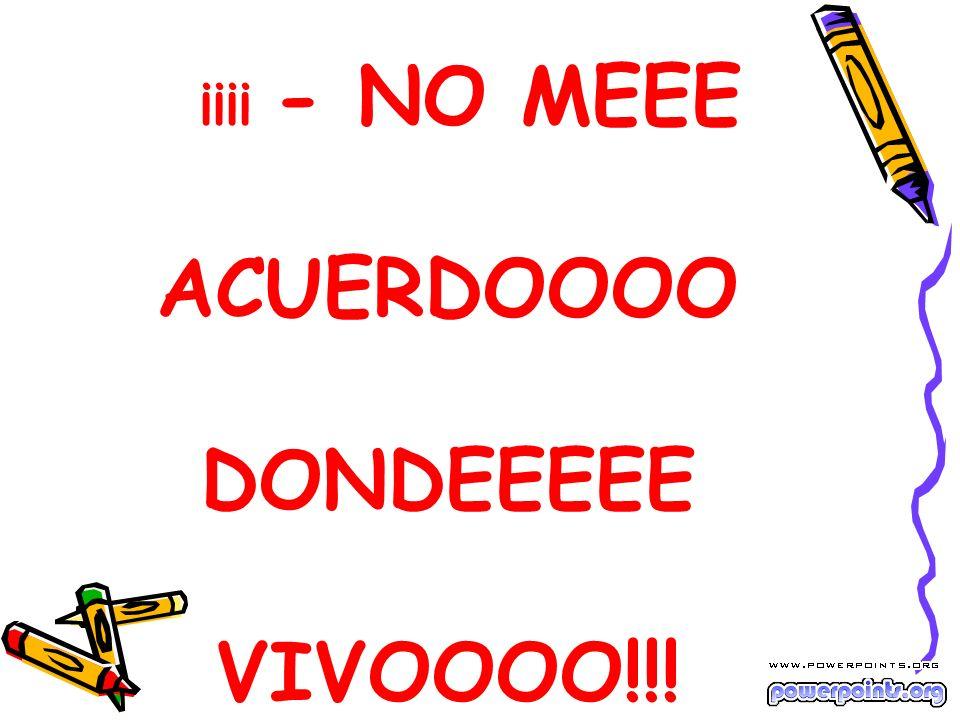 ¡¡¡¡ - NO MEEE ACUERDOOOO DONDEEEEE VIVOOOO!!!