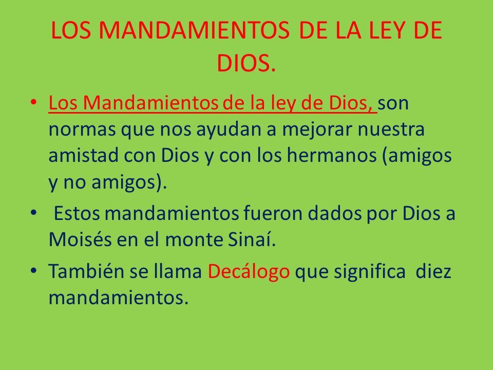 LOS MANDAMIENTOS DE LA LEY DE DIOS. Los Mandamientos de la ley de Dios, son normas que nos ayudan a mejorar nuestra amistad con Dios y con los hermano