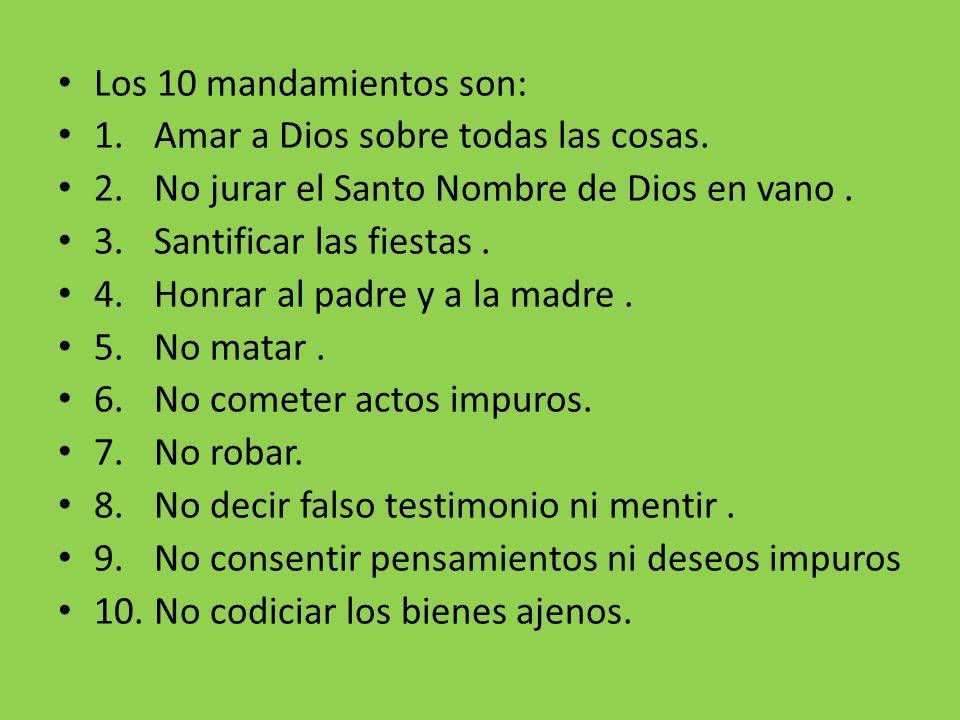 Los 10 mandamientos son: 1.Amar a Dios sobre todas las cosas. 2.No jurar el Santo Nombre de Dios en vano. 3.Santificar las fiestas. 4.Honrar al padre