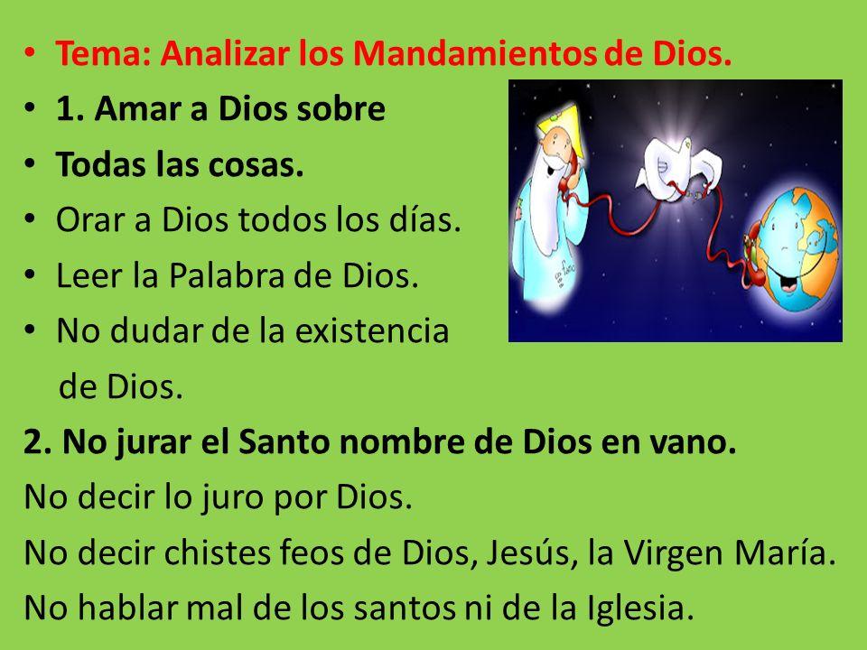 Tema: Analizar los Mandamientos de Dios. 1. Amar a Dios sobre Todas las cosas. Orar a Dios todos los días. Leer la Palabra de Dios. No dudar de la exi