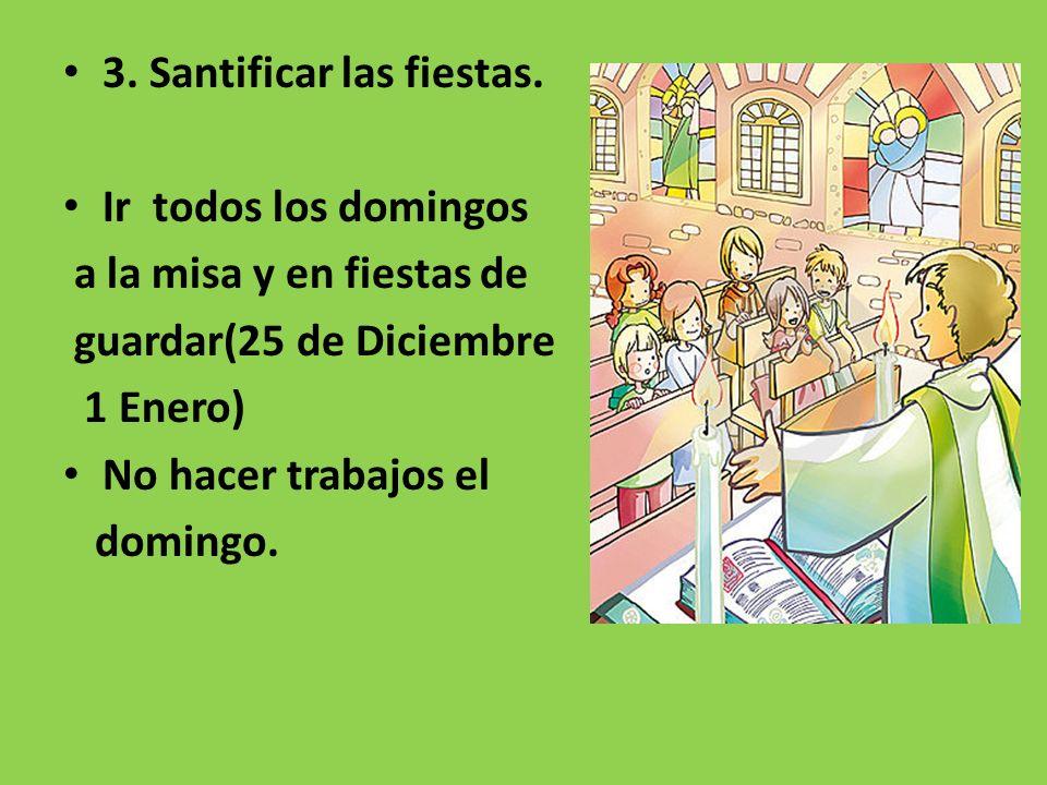 3. Santificar las fiestas. Ir todos los domingos a la misa y en fiestas de guardar(25 de Diciembre 1 Enero) No hacer trabajos el domingo.