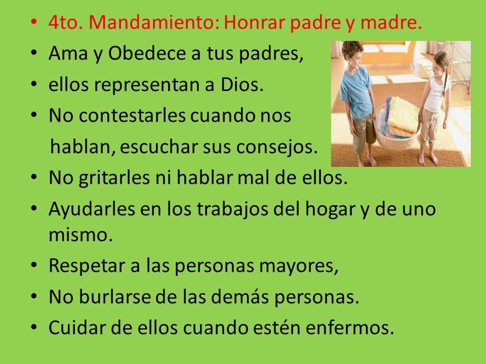 4to. Mandamiento: Honrar padre y madre. Ama y Obedece a tus padres, ellos representan a Dios. No contestarles cuando nos hablan, escuchar sus consejos