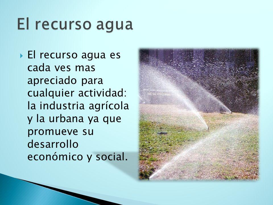  El recurso agua es cada ves mas apreciado para cualquier actividad: la industria agrícola y la urbana ya que promueve su desarrollo económico y social.