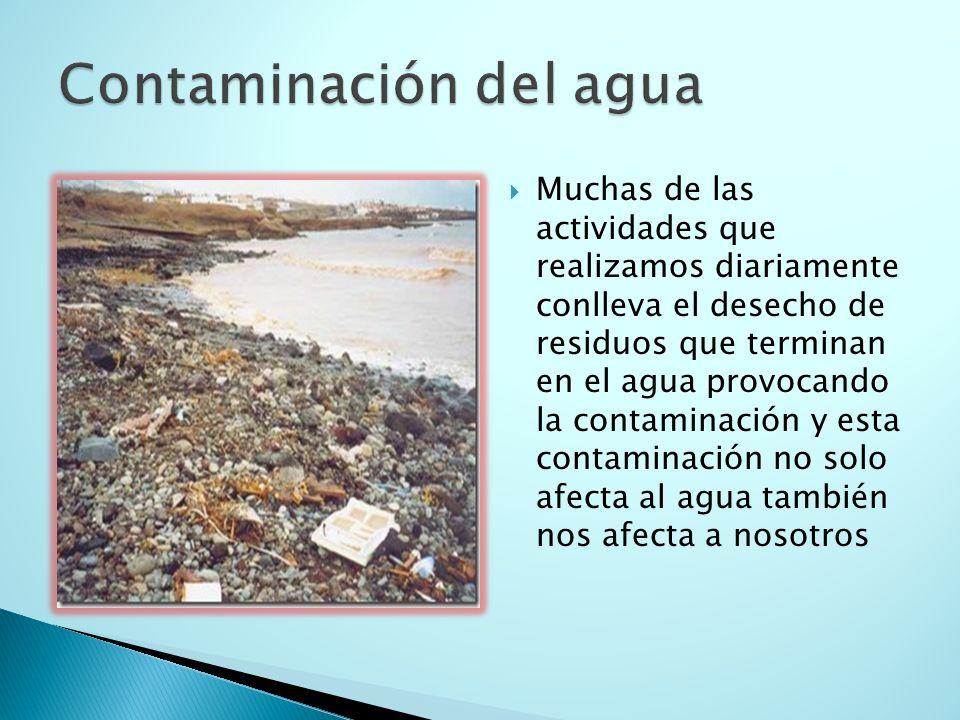 Muchas de las actividades que realizamos diariamente conlleva el desecho de residuos que terminan en el agua provocando la contaminación y esta contaminación no solo afecta al agua también nos afecta a nosotros