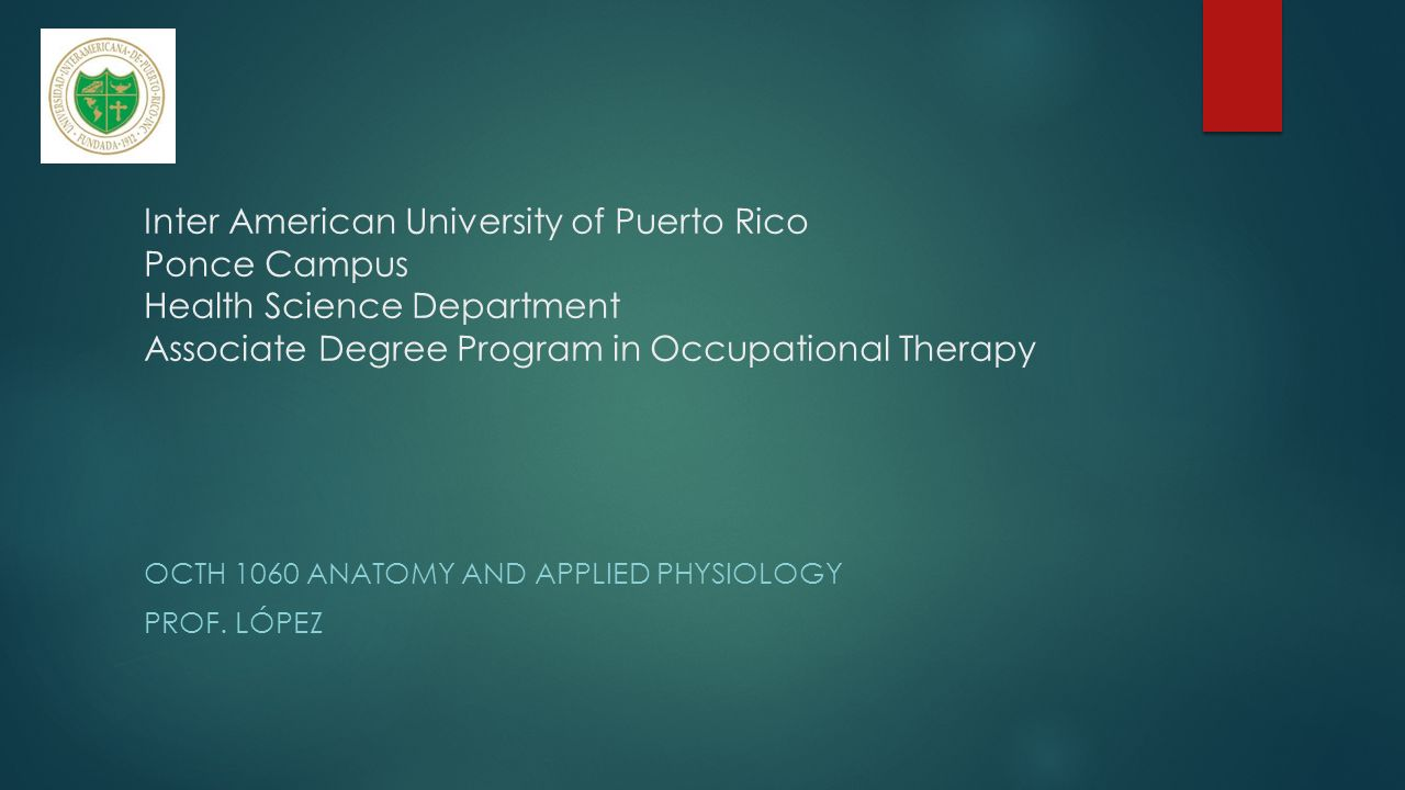 Inter American University of Puerto Rico Ponce Campus Health Science Department Associate Degree Program in Occupational Therapy OCTH 1060 ANATOMY AND