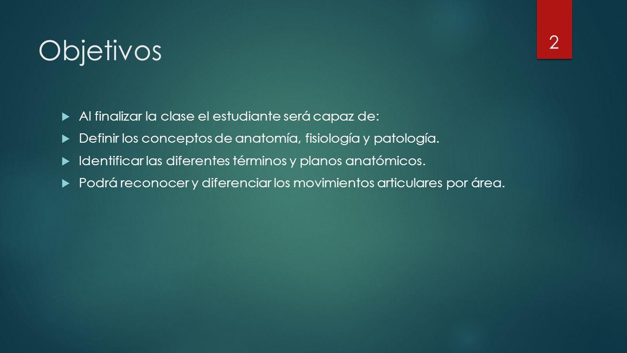 Objetivos  Al finalizar la clase el estudiante será capaz de:  Definir los conceptos de anatomía, fisiología y patología.