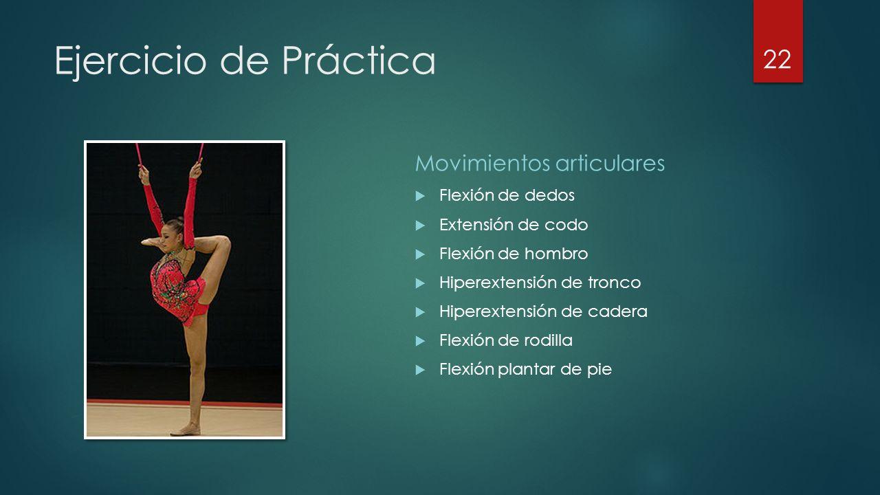 Ejercicio de Práctica Movimientos articulares  Flexión de dedos  Extensión de codo  Flexión de hombro  Hiperextensión de tronco  Hiperextensión de cadera  Flexión de rodilla  Flexión plantar de pie 22