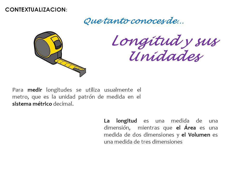 Que tanto conoces de… Longitud y sus Unidades Para medir longitudes se utiliza usualmente el metro, que es la unidad patrón de medida en el sistema métrico decimal.