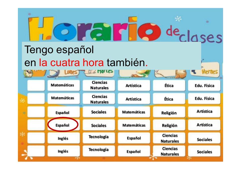 Tengo español en la cuatra hora también.