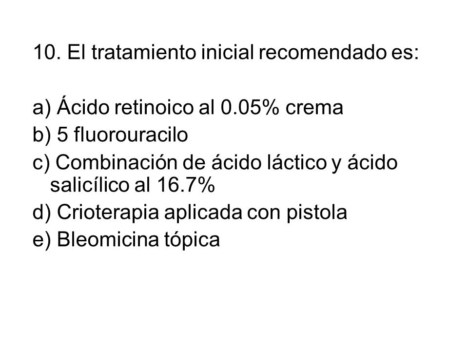 10. El tratamiento inicial recomendado es: a) Ácido retinoico al 0.05% crema b) 5 fluorouracilo c) Combinación de ácido láctico y ácido salicílico al