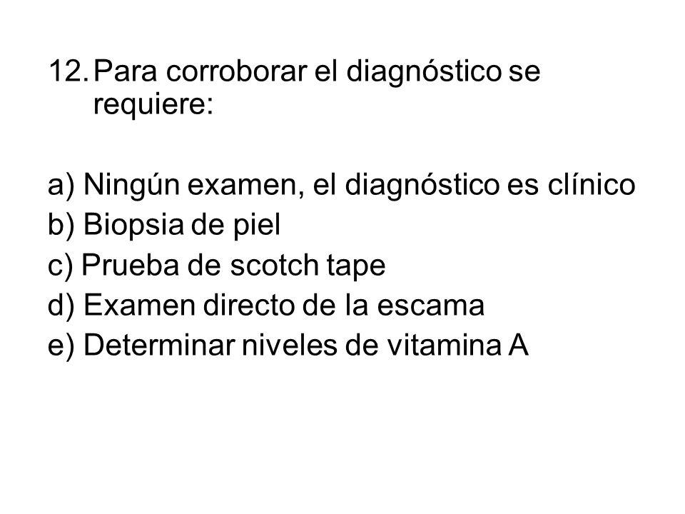 12.Para corroborar el diagnóstico se requiere: a) Ningún examen, el diagnóstico es clínico b) Biopsia de piel c) Prueba de scotch tape d) Examen directo de la escama e) Determinar niveles de vitamina A