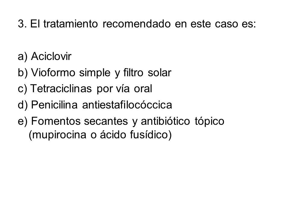 3. El tratamiento recomendado en este caso es: a) Aciclovir b) Vioformo simple y filtro solar c) Tetraciclinas por vía oral d) Penicilina antiestafilo