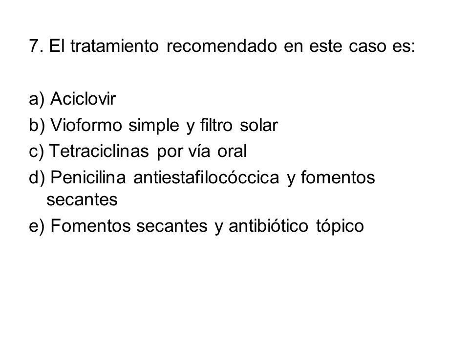 7. El tratamiento recomendado en este caso es: a) Aciclovir b) Vioformo simple y filtro solar c) Tetraciclinas por vía oral d) Penicilina antiestafilo