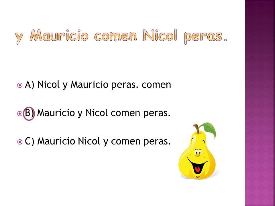  A) Nicol y Mauricio peras. comen  B) Mauricio y Nicol comen peras.