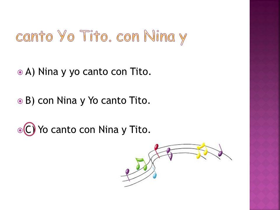  A) Nina y yo canto con Tito.  B) con Nina y Yo canto Tito.  C) Yo canto con Nina y Tito.