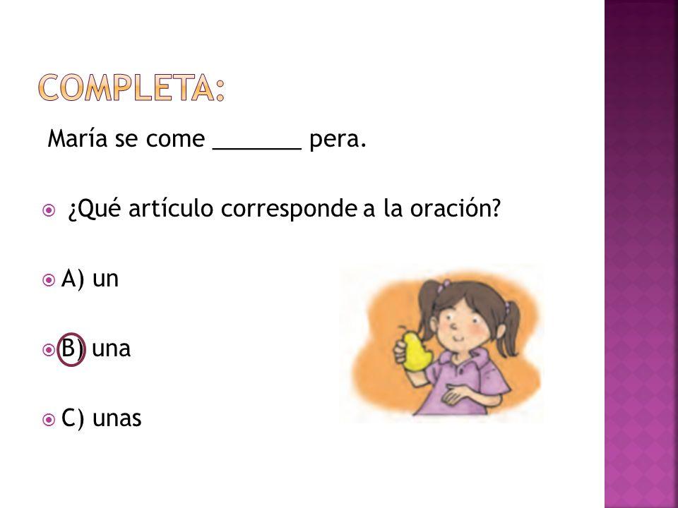 María se come _______ pera.  ¿Qué artículo corresponde a la oración  A) un  B) una  C) unas
