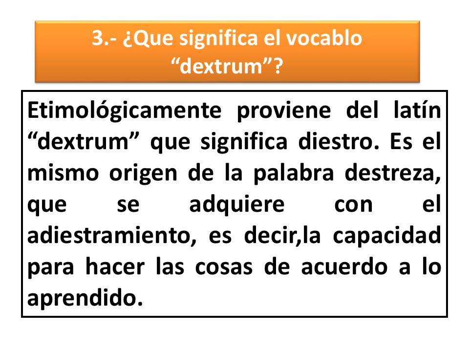 3.- ¿Que significa el vocablo dextrum .