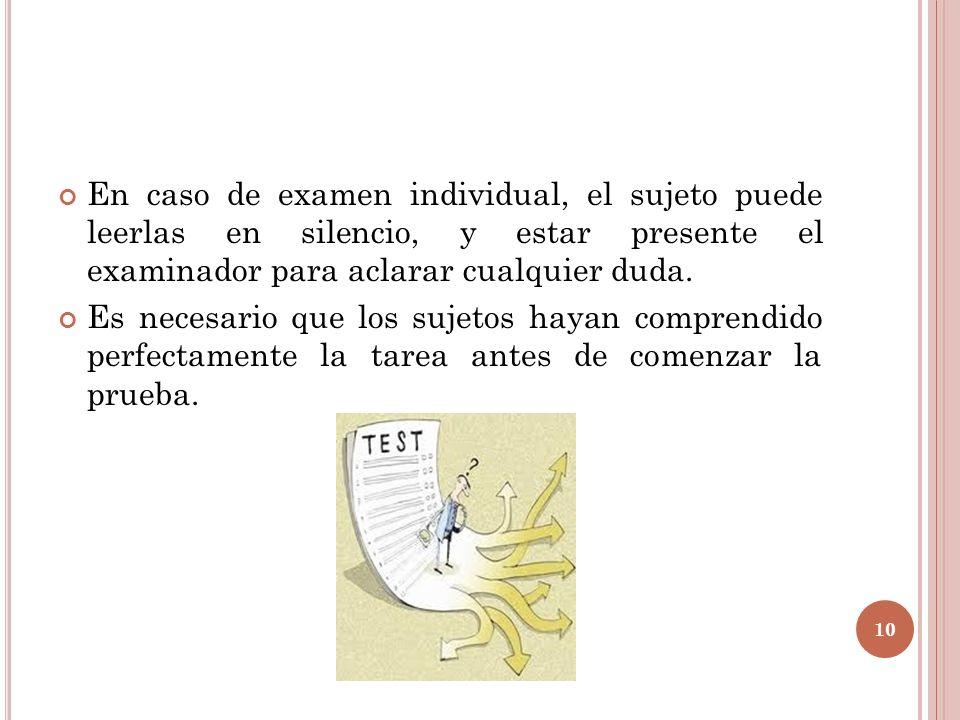 En caso de examen individual, el sujeto puede leerlas en silencio, y estar presente el examinador para aclarar cualquier duda. Es necesario que los su