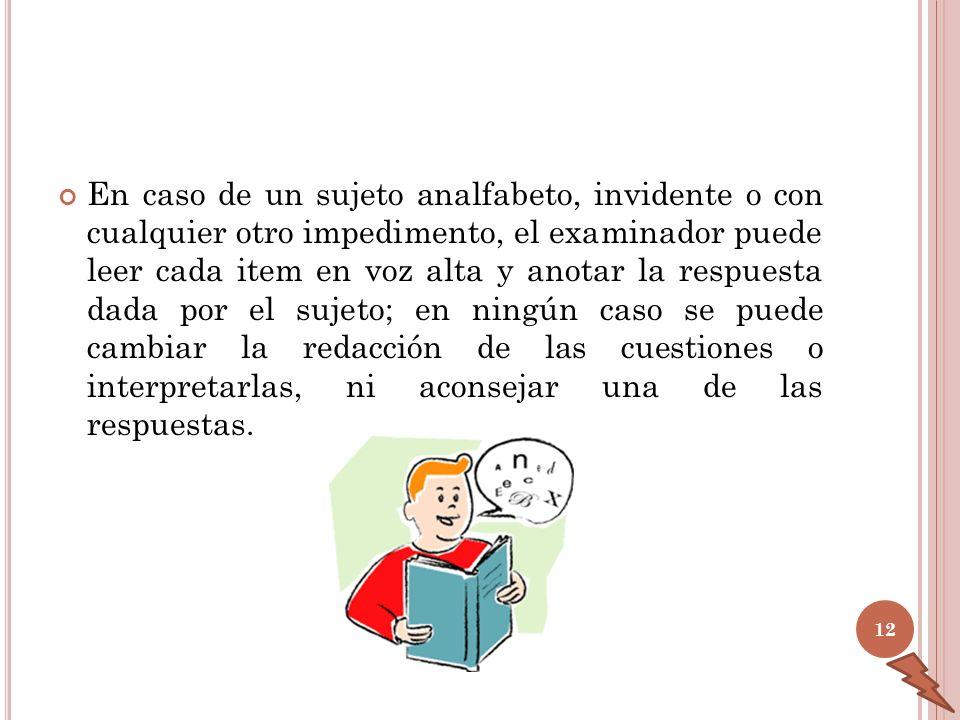 En caso de un sujeto analfabeto, invidente o con cualquier otro impedimento, el examinador puede leer cada item en voz alta y anotar la respuesta dada