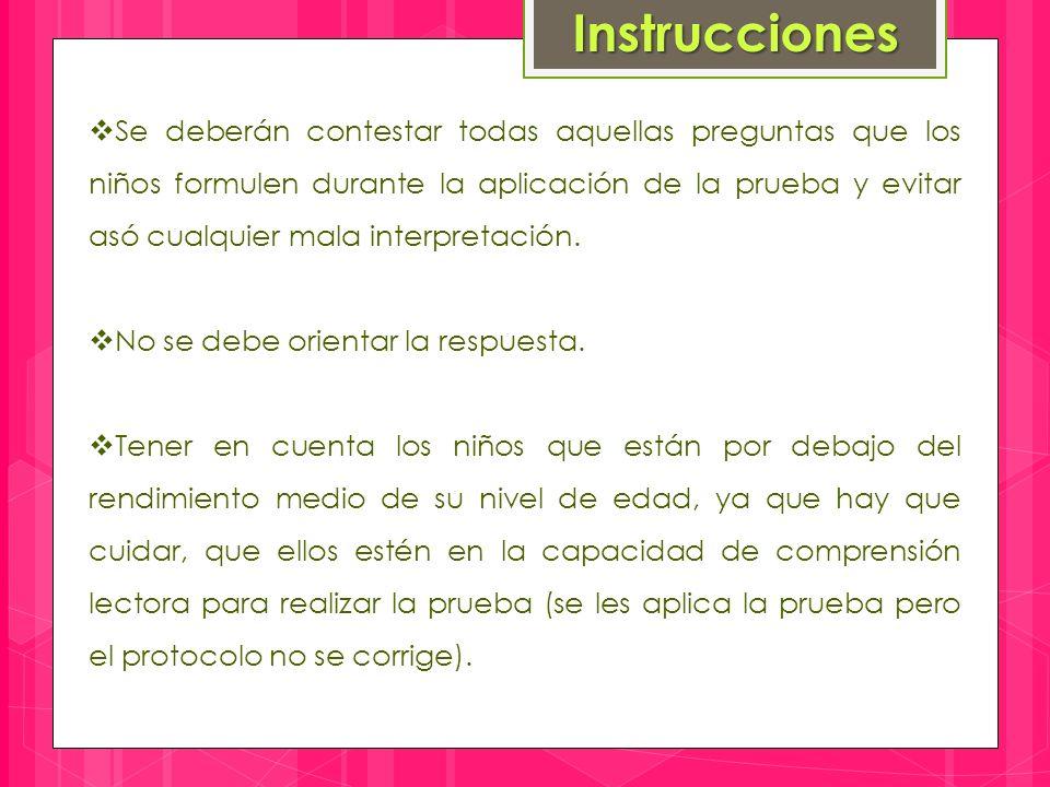 Instrucciones  Se deberán contestar todas aquellas preguntas que los niños formulen durante la aplicación de la prueba y evitar asó cualquier mala interpretación.
