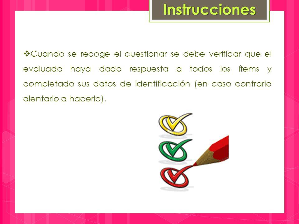 Instrucciones  Cuando se recoge el cuestionar se debe verificar que el evaluado haya dado respuesta a todos los ítems y completado sus datos de identificación (en caso contrario alentarlo a hacerlo).