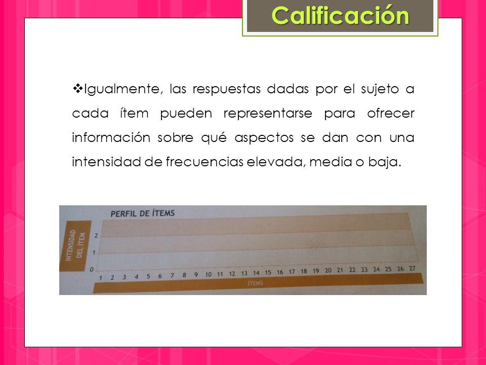 Calificación  Igualmente, las respuestas dadas por el sujeto a cada ítem pueden representarse para ofrecer información sobre qué aspectos se dan con una intensidad de frecuencias elevada, media o baja.