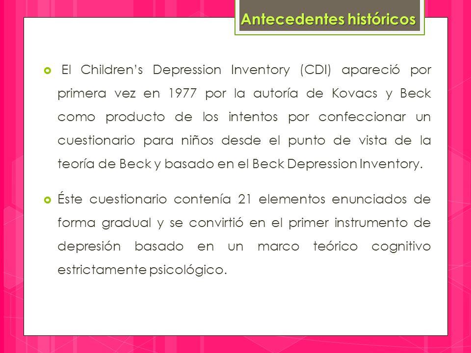  El Children's Depression Inventory (CDI) apareció por primera vez en 1977 por la autoría de Kovacs y Beck como producto de los intentos por confeccionar un cuestionario para niños desde el punto de vista de la teoría de Beck y basado en el Beck Depression Inventory.