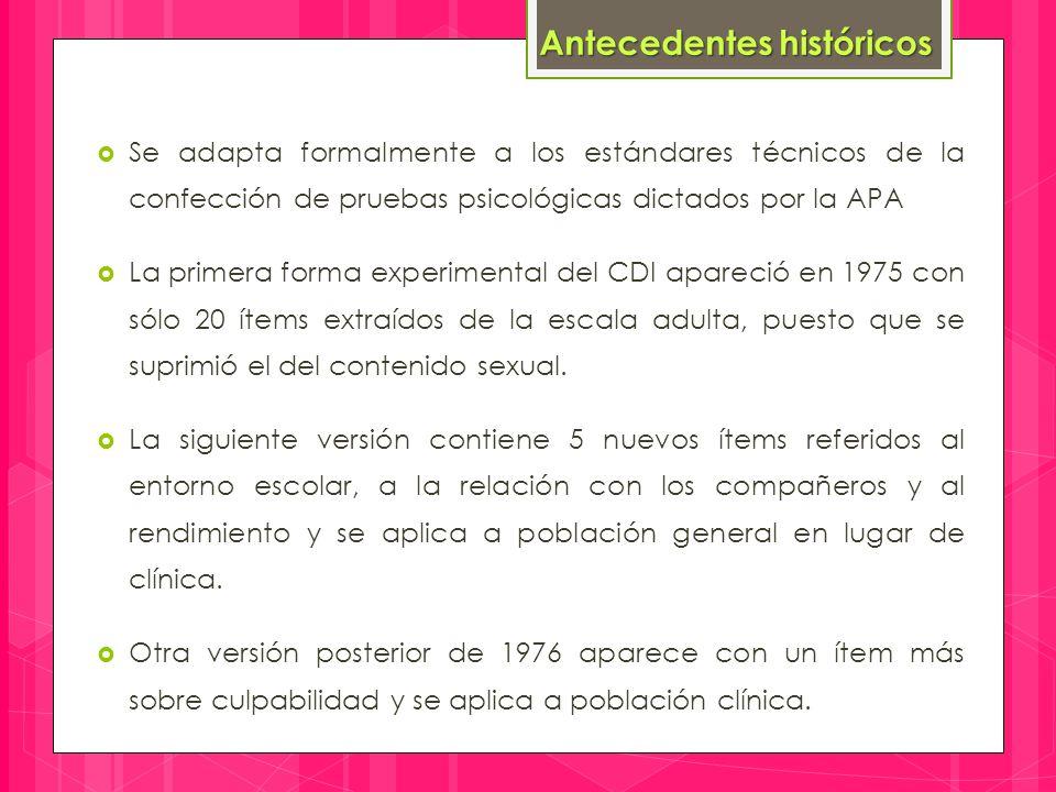  Se adapta formalmente a los estándares técnicos de la confección de pruebas psicológicas dictados por la APA  La primera forma experimental del CDI apareció en 1975 con sólo 20 ítems extraídos de la escala adulta, puesto que se suprimió el del contenido sexual.