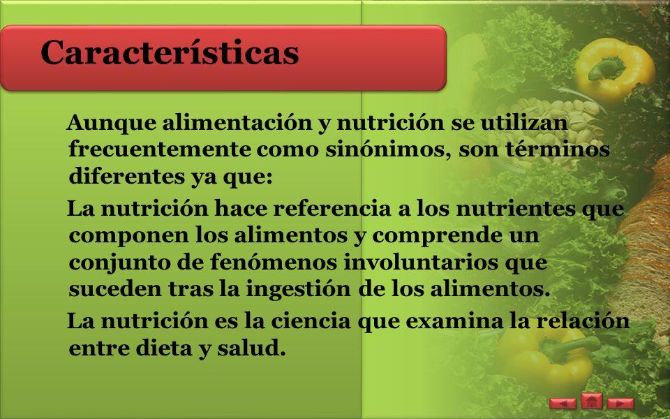 Características Aunque alimentación y nutrición se utilizan frecuentemente como sinónimos, son términos diferentes ya que: La nutrición hace referencia a los nutrientes que componen los alimentos y comprende un conjunto de fenómenos involuntarios que suceden tras la ingestión de los alimentos.