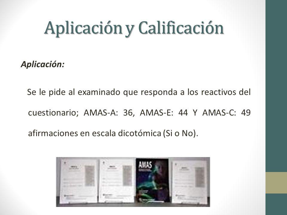 Aplicación y Calificación Aplicación: Se le pide al examinado que responda a los reactivos del cuestionario; AMAS-A: 36, AMAS-E: 44 Y AMAS-C: 49 afirmaciones en escala dicotómica (Si o No).