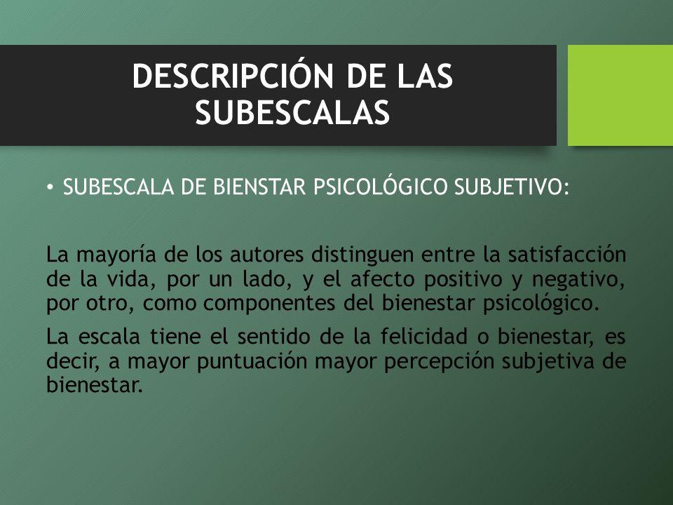 DESCRIPCIÓN DE LAS SUBESCALAS SUBESCALA DE BIENSTAR PSICOLÓGICO SUBJETIVO: La mayoría de los autores distinguen entre la satisfacción de la vida, por