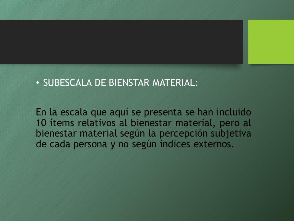 SUBESCALA DE BIENSTAR MATERIAL: En la escala que aquí se presenta se han incluido 10 ítems relativos al bienestar material, pero al bienestar material
