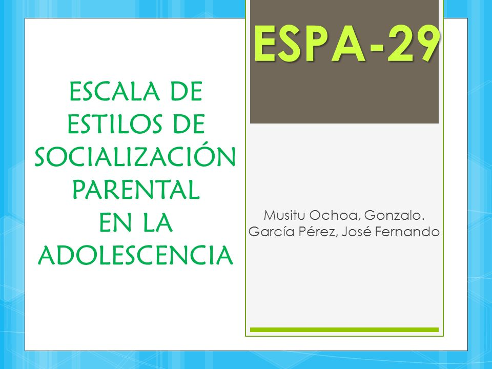 ESCALA DE ESTILOS DE SOCIALIZACIÓN PARENTAL EN LA ADOLESCENCIA Musitu Ochoa, Gonzalo. García Pérez, José Fernando ESPA-29