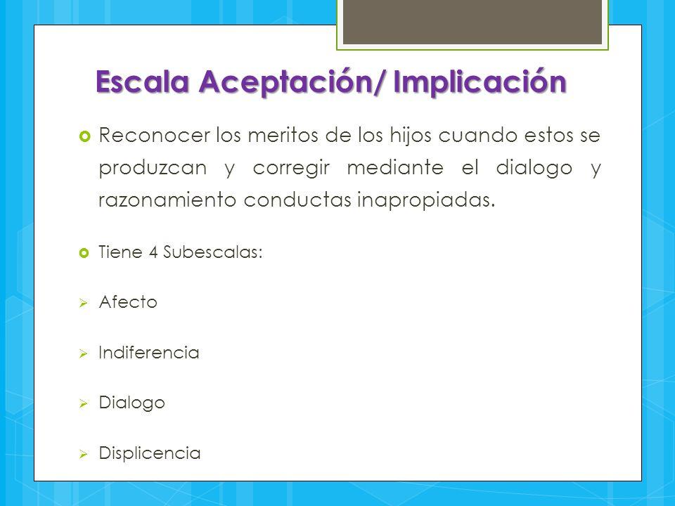Escala Aceptación/ Implicación  Reconocer los meritos de los hijos cuando estos se produzcan y corregir mediante el dialogo y razonamiento conductas
