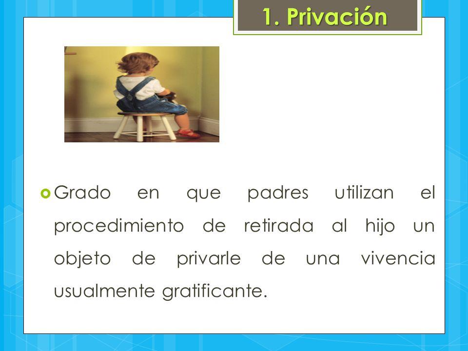 1. Privación  Grado en que padres utilizan el procedimiento de retirada al hijo un objeto de privarle de una vivencia usualmente gratificante.
