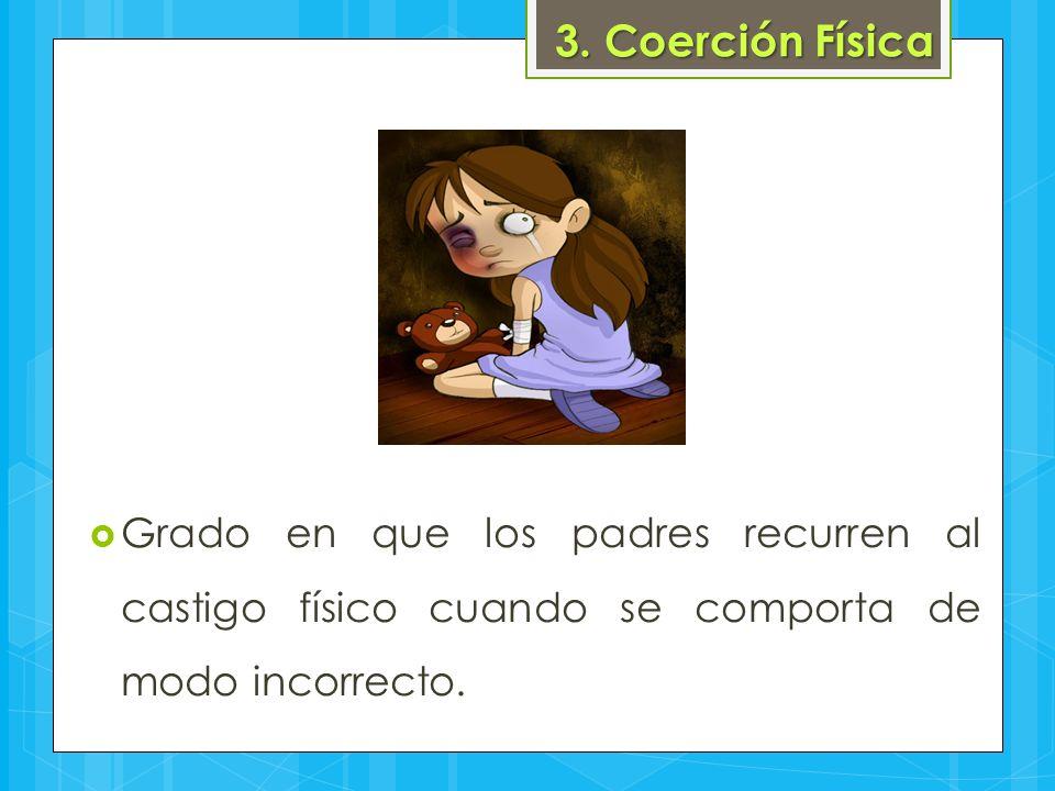 3. Coerción Física  Grado en que los padres recurren al castigo físico cuando se comporta de modo incorrecto.