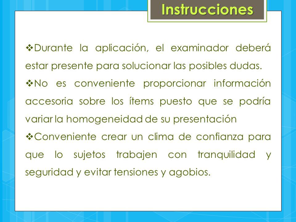 Instrucciones  Durante la aplicación, el examinador deberá estar presente para solucionar las posibles dudas.  No es conveniente proporcionar inform