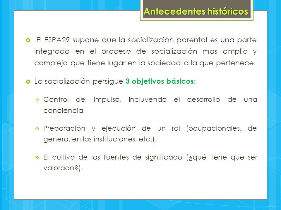  El ESPA29 supone que la socialización parental es una parte integrada en el proceso de socialización mas amplio y complejo que tiene lugar en la soc
