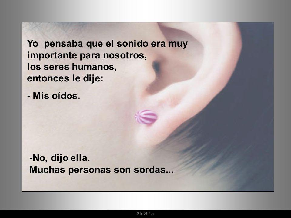Ria Slides Yo pensaba que el sonido era muy importante para nosotros, los seres humanos, entonces le dije: - Mis oídos.