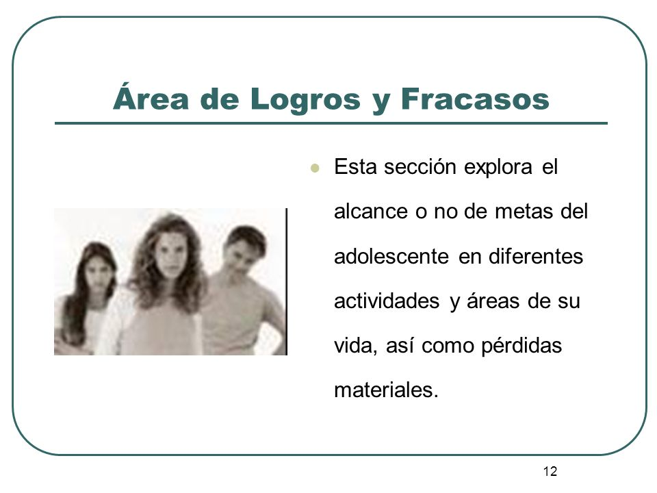 12 Área de Logros y Fracasos Esta sección explora el alcance o no de metas del adolescente en diferentes actividades y áreas de su vida, así como pérd