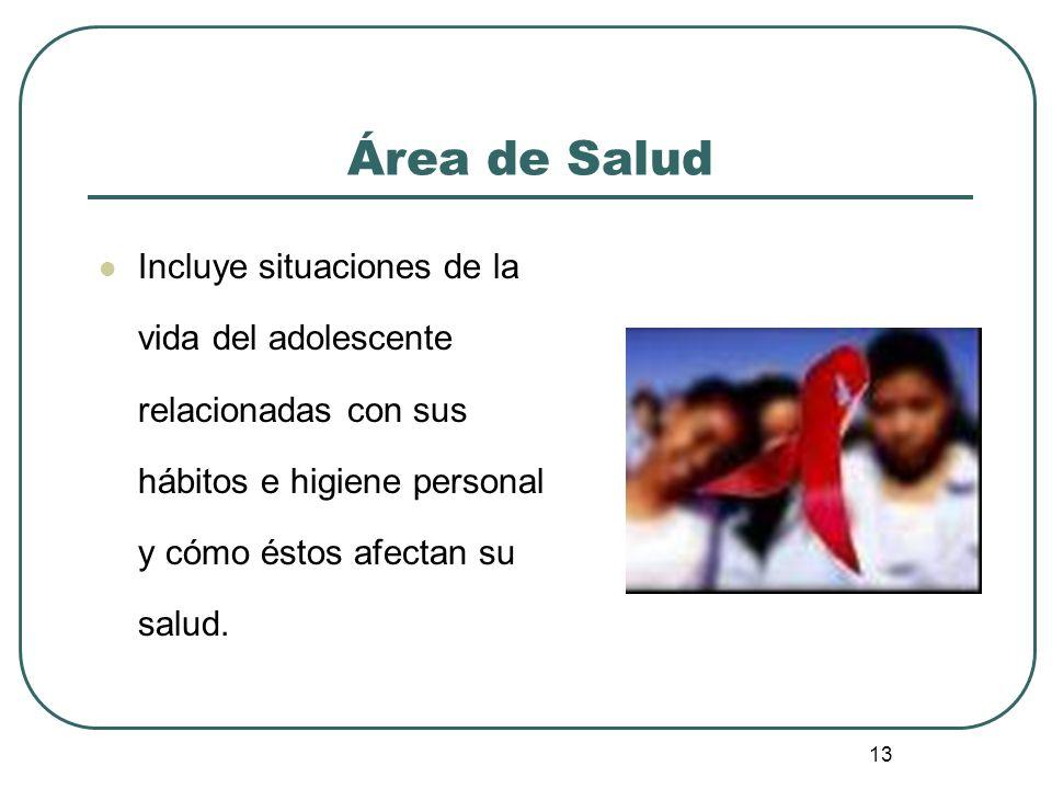 13 Área de Salud Incluye situaciones de la vida del adolescente relacionadas con sus hábitos e higiene personal y cómo éstos afectan su salud.