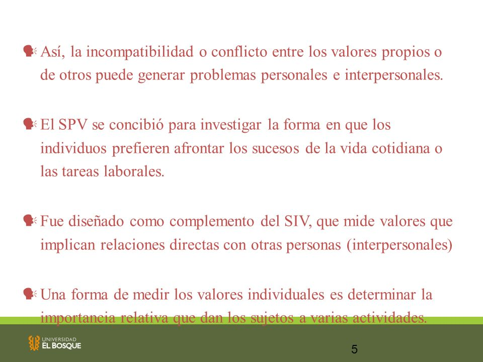 5 Así, la incompatibilidad o conflicto entre los valores propios o de otros puede generar problemas personales e interpersonales. El SPV se concibió p