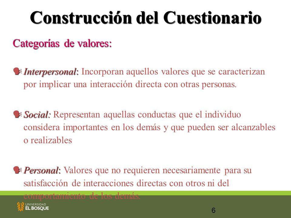 6 Construcción del Cuestionario Categorías de valores: Interpersonal: Interpersonal: Incorporan aquellos valores que se caracterizan por implicar una