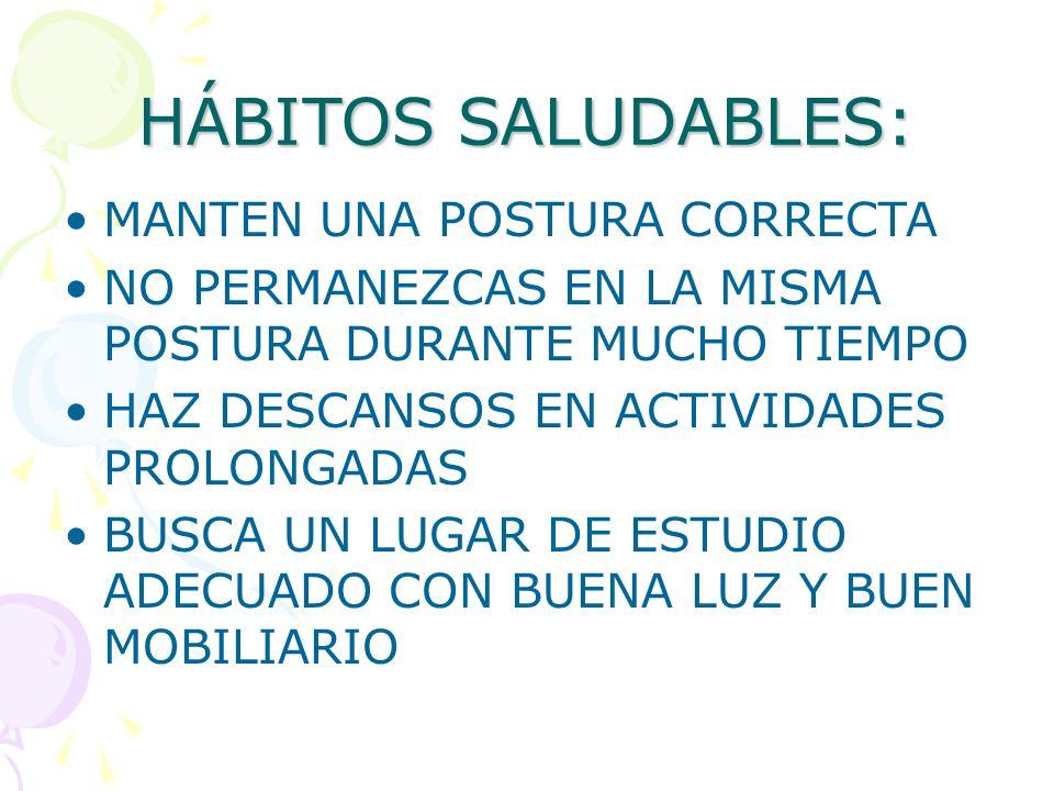 HÁBITOS SALUDABLES: MANTEN UNA POSTURA CORRECTA NO PERMANEZCAS EN LA MISMA POSTURA DURANTE MUCHO TIEMPO HAZ DESCANSOS EN ACTIVIDADES PROLONGADAS BUSCA UN LUGAR DE ESTUDIO ADECUADO CON BUENA LUZ Y BUEN MOBILIARIO