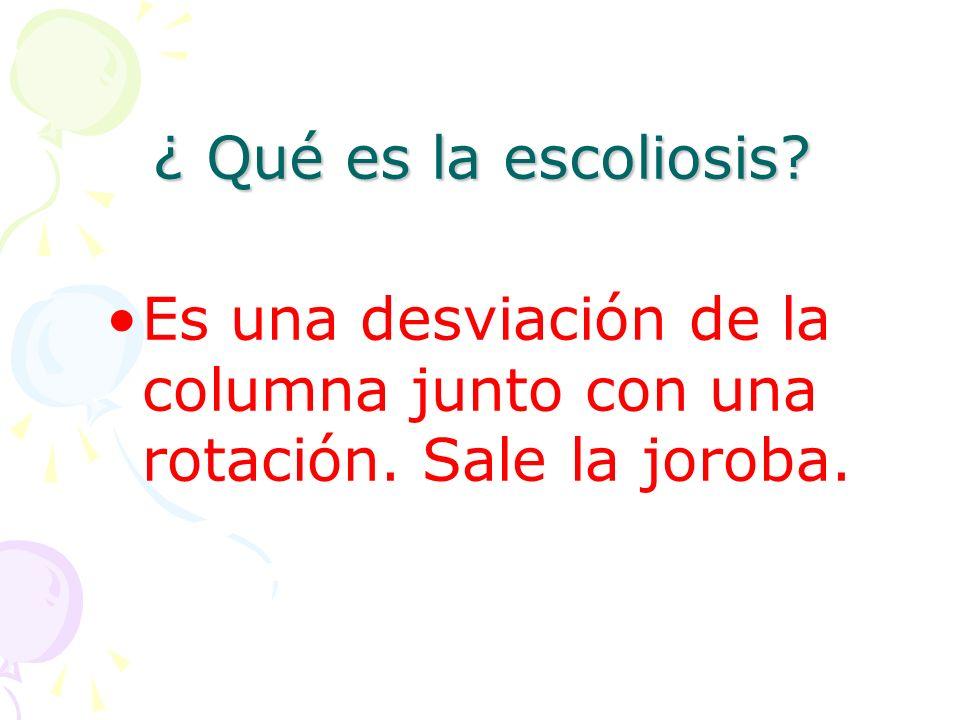 ¿ Qué es la escoliosis? Es una desviación de la columna junto con una rotación. Sale la joroba.